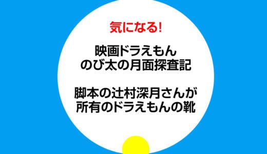 のび太の月面探査記 脚本の辻村深月さんが所有のドラえもんの靴